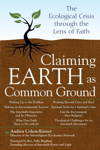 Claiming Earth as Common Ground: The Ecological Crisis Through the Lens of Faith, by Andrea Cohen-Kiener