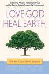 Love God, Heal Earth: 21 Leading Religious Voices Speak Out on Our Sacred Duty to Protect the Environment, by the Rev. Canon Sally G. Bingham