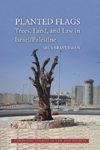 Planted Flags: Trees, Land, and Law in Israel/Palestine, by Irus Braverman